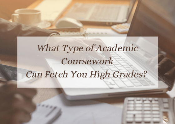 what-type-of-academic-coursework-can-fetch-you-high-grades